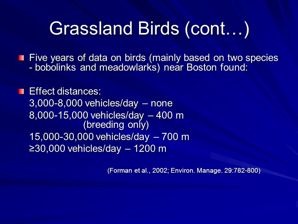 Grassland Birds (cont…) Five years of data on birds (mainly based on two species - bobolinks and meadowlarks) near Boston found: Effect distances: 3,000-8,000 vehicles/day – none 8,000-15,000 vehicles/day – 400 m (breeding only) 15,000-30,000 vehicles/day – 700 m ≥30,000 vehicles/day – 1200 m (Forman et al., 2002; Environ.