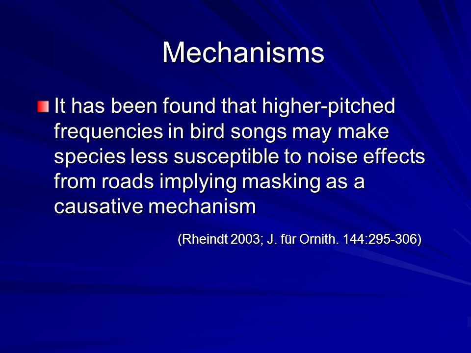 Mechanisms It has been found that higher-pitched frequencies in bird songs may make species less susceptible to noise effects from roads implying masking as a causative mechanism (Rheindt 2003; J.