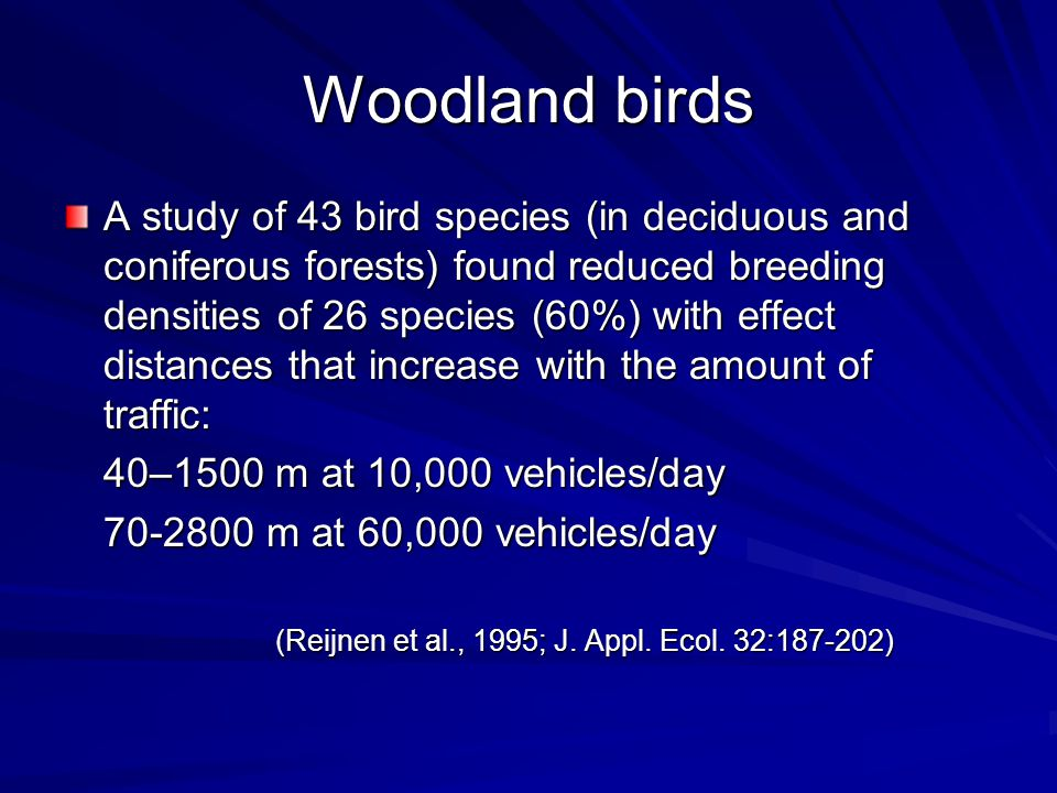 Woodland birds A study of 43 bird species (in deciduous and coniferous forests) found reduced breeding densities of 26 species (60%) with effect distances that increase with the amount of traffic: 40–1500 m at 10,000 vehicles/day 70-2800 m at 60,000 vehicles/day (Reijnen et al., 1995; J.