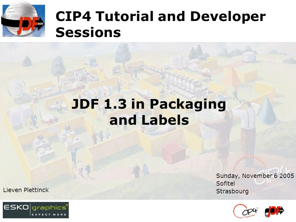 CIP4 Tutorial and Developer Sessions Sunday, November 6 2005 Sofitel Strasbourg Lieven Plettinck JDF 1.3 in Packaging and Labels
