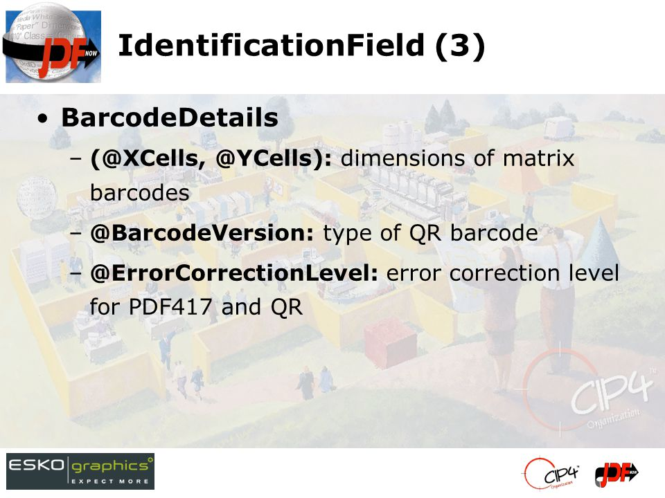 IdentificationField (3) BarcodeDetails –(@XCells, @YCells): dimensions of matrix barcodes –@BarcodeVersion: type of QR barcode –@ErrorCorrectionLevel: error correction level for PDF417 and QR