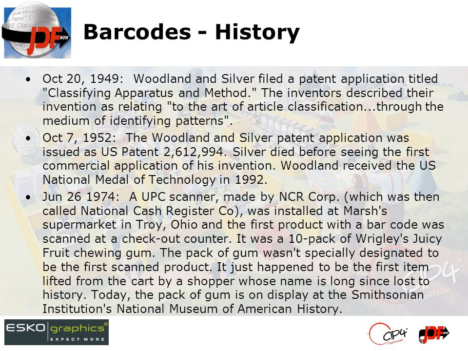 Barcodes - History Oct 20, 1949: Woodland and Silver filed a patent application titled Classifying Apparatus and Method. The inventors described their invention as relating to the art of article classification...through the medium of identifying patterns .