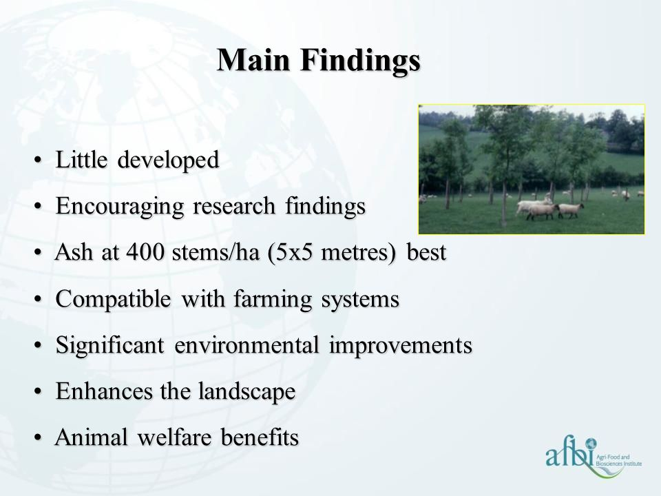 Little developed Little developed Encouraging research findings Encouraging research findings Ash at 400 stems/ha (5x5 metres) best Ash at 400 stems/ha (5x5 metres) best Compatible with farming systems Compatible with farming systems Significant environmental improvements Significant environmental improvements Enhances the landscape Enhances the landscape Animal welfare benefits Animal welfare benefits Main Findings