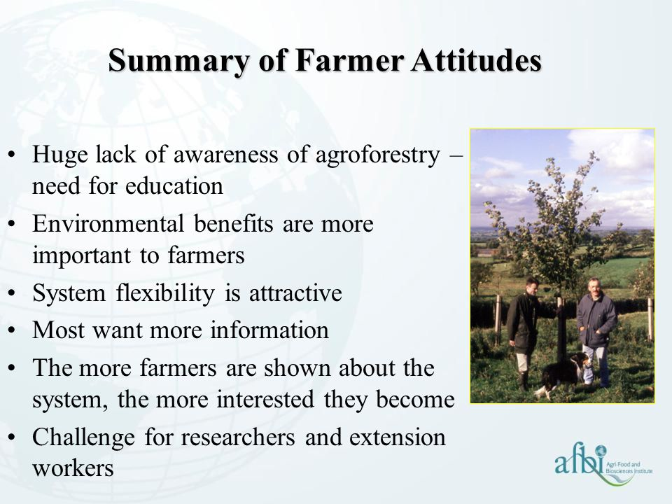 Summary of Farmer Attitudes Huge lack of awareness of agroforestry – need for education Environmental benefits are more important to farmers System flexibility is attractive Most want more information The more farmers are shown about the system, the more interested they become Challenge for researchers and extension workers