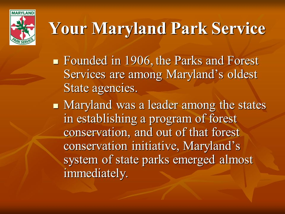 Your Maryland Park Service Founded in 1906, the Parks and Forest Services are among Maryland's oldest State agencies.