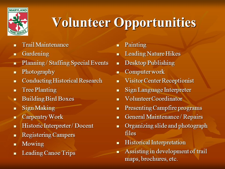 Volunteer Opportunities Trail Maintenance Trail Maintenance Gardening Gardening Planning / Staffing Special Events Planning / Staffing Special Events Photography Photography Conducting Historical Research Conducting Historical Research Tree Planting Tree Planting Building Bird Boxes Building Bird Boxes Sign Making Sign Making Carpentry Work Carpentry Work Historic Interpreter / Docent Historic Interpreter / Docent Registering Campers Registering Campers Mowing Mowing Leading Canoe Trips Leading Canoe Trips Painting Painting Leading Nature Hikes Leading Nature Hikes Desktop Publishing Desktop Publishing Computer work Computer work Visitor Center Receptionist Visitor Center Receptionist Sign Language Interpreter Sign Language Interpreter Volunteer Coordinator Volunteer Coordinator Presenting Campfire programs Presenting Campfire programs General Maintenance / Repairs General Maintenance / Repairs Organizing slide and photograph files Organizing slide and photograph files Historical Interpretation Historical Interpretation Assisting in development of trail maps, brochures, etc.