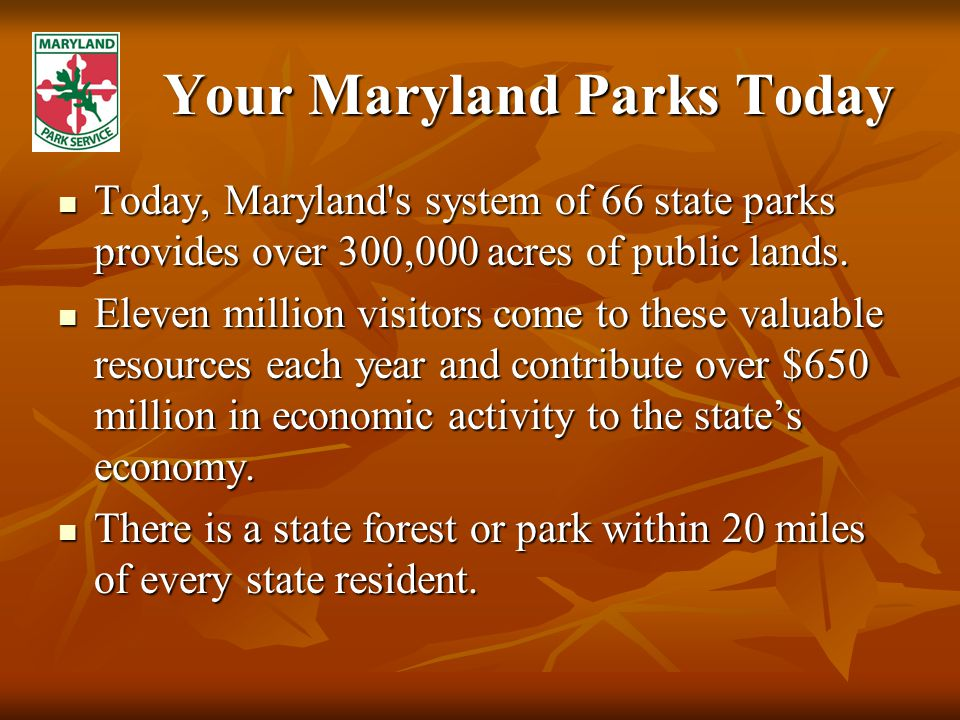 Your Maryland Parks Today Today, Maryland s system of 66 state parks provides over 300,000 acres of public lands.