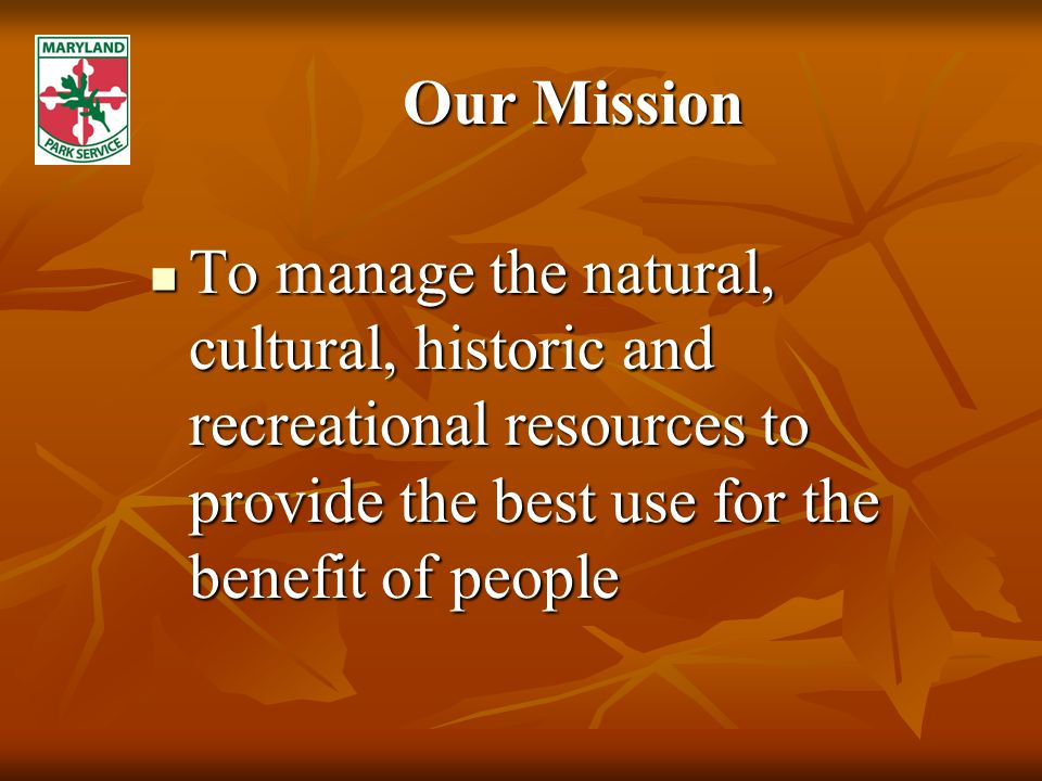 Our Mission To manage the natural, cultural, historic and recreational resources to provide the best use for the benefit of people To manage the natural, cultural, historic and recreational resources to provide the best use for the benefit of people