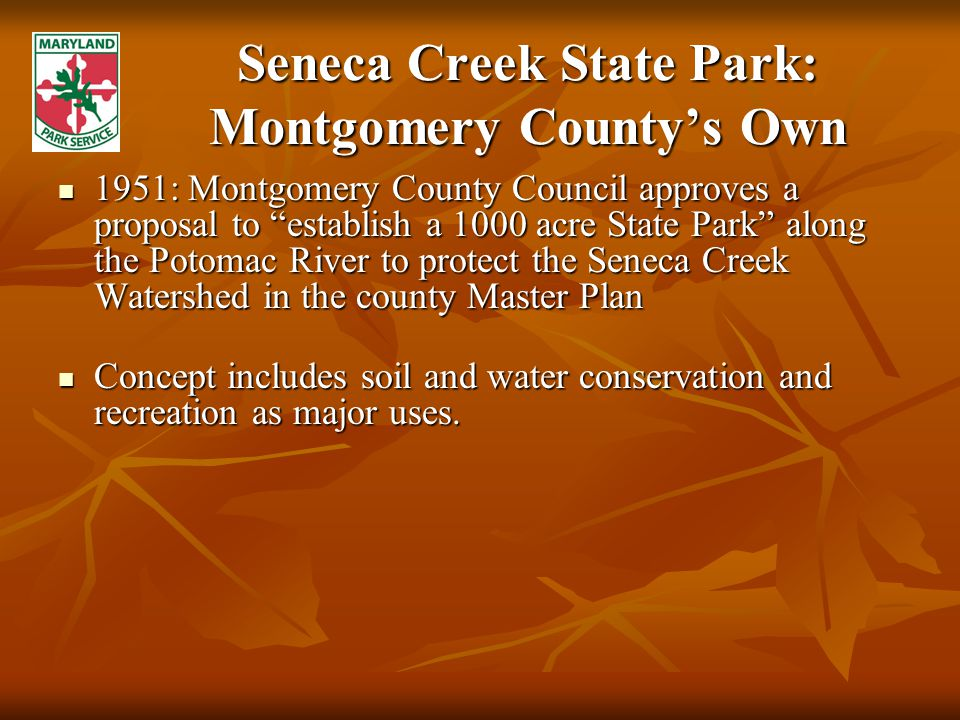 Seneca Creek State Park: Montgomery County's Own 1951: Montgomery County Council approves a proposal to establish a 1000 acre State Park along the Potomac River to protect the Seneca Creek Watershed in the county Master Plan 1951: Montgomery County Council approves a proposal to establish a 1000 acre State Park along the Potomac River to protect the Seneca Creek Watershed in the county Master Plan Concept includes soil and water conservation and recreation as major uses.