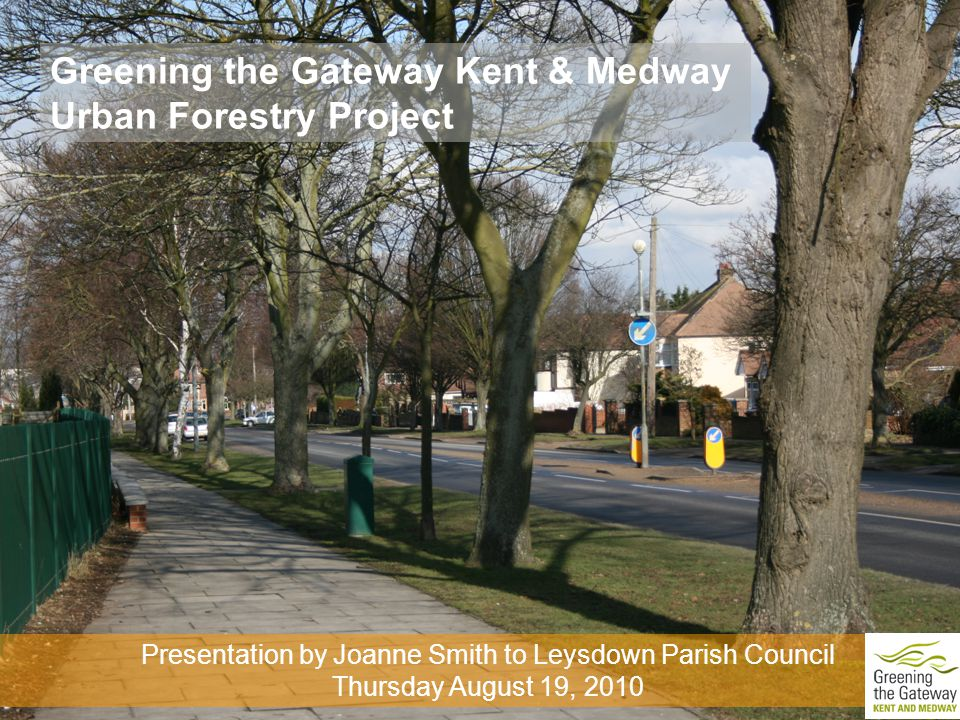Greening the Gateway Kent & Medway Urban Forestry Project Presentation by Joanne Smith to Leysdown Parish Council Thursday August 19, 2010