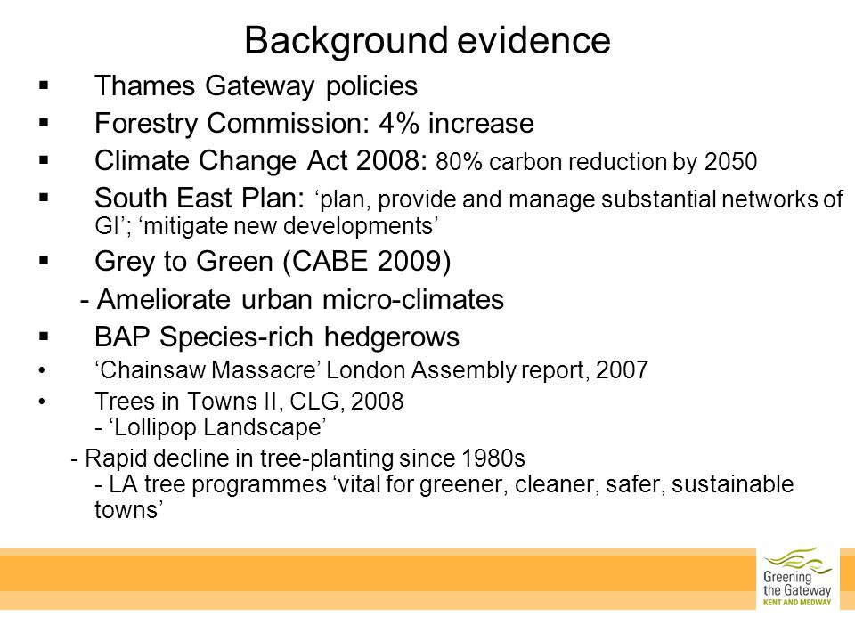  Thames Gateway policies  Forestry Commission: 4% increase  Climate Change Act 2008: 80% carbon reduction by 2050  South East Plan: 'plan, provide