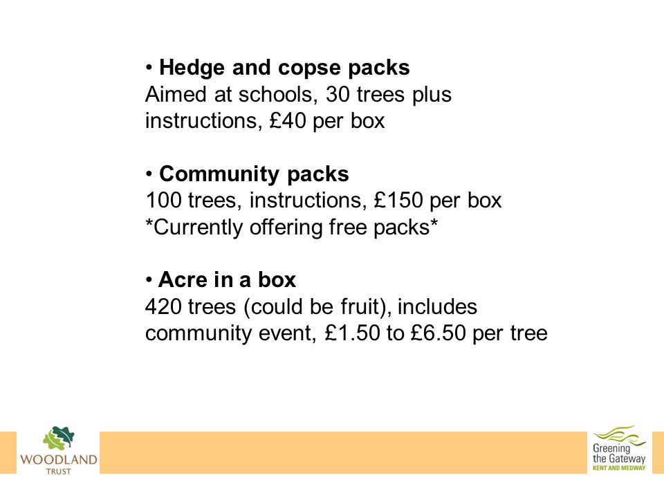 Hedge and copse packs Aimed at schools, 30 trees plus instructions, £40 per box Community packs 100 trees, instructions, £150 per box *Currently offering free packs* Acre in a box 420 trees (could be fruit), includes community event, £1.50 to £6.50 per tree