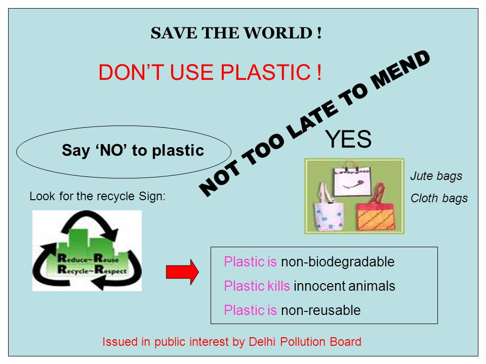 SAVE THE WORLD ! DON'T USE PLASTIC ! Say 'NO' to plastic YES Jute bags Cloth bags Plastic is non-biodegradable Plastic kills innocent animals Plastic