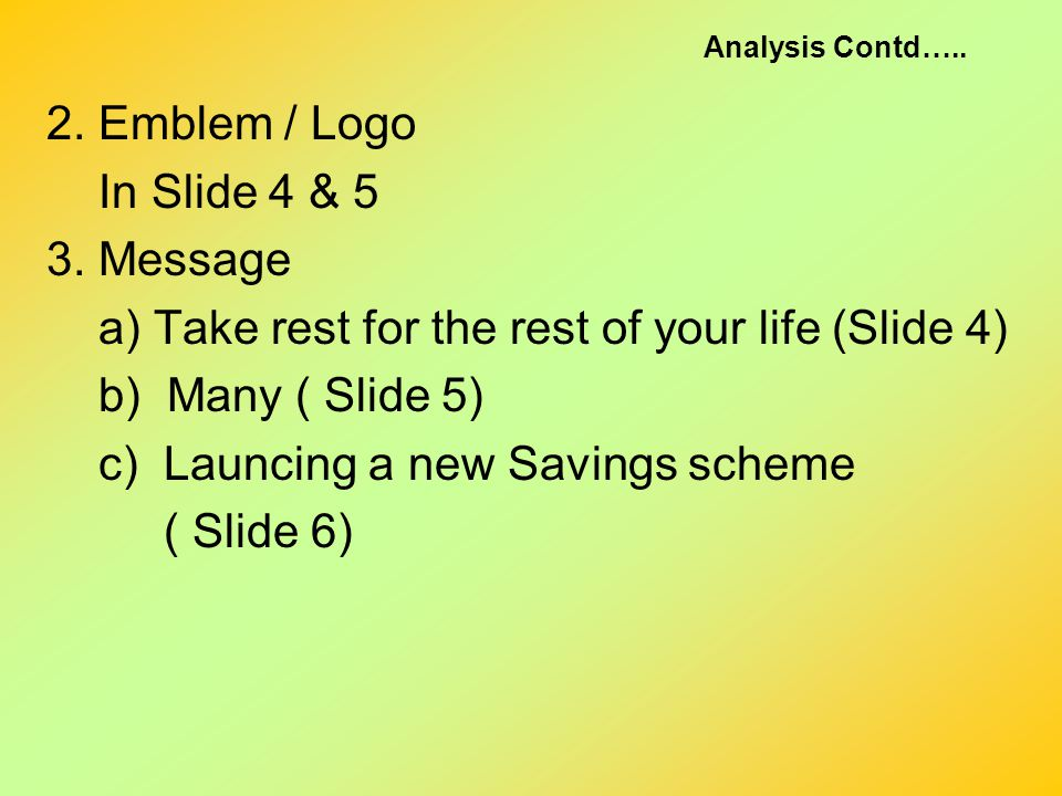 Analysis Contd….. 2. Emblem / Logo In Slide 4 & 5 3. Message a) Take rest for the rest of your life (Slide 4) b) Many ( Slide 5) c) Launcing a new Sav