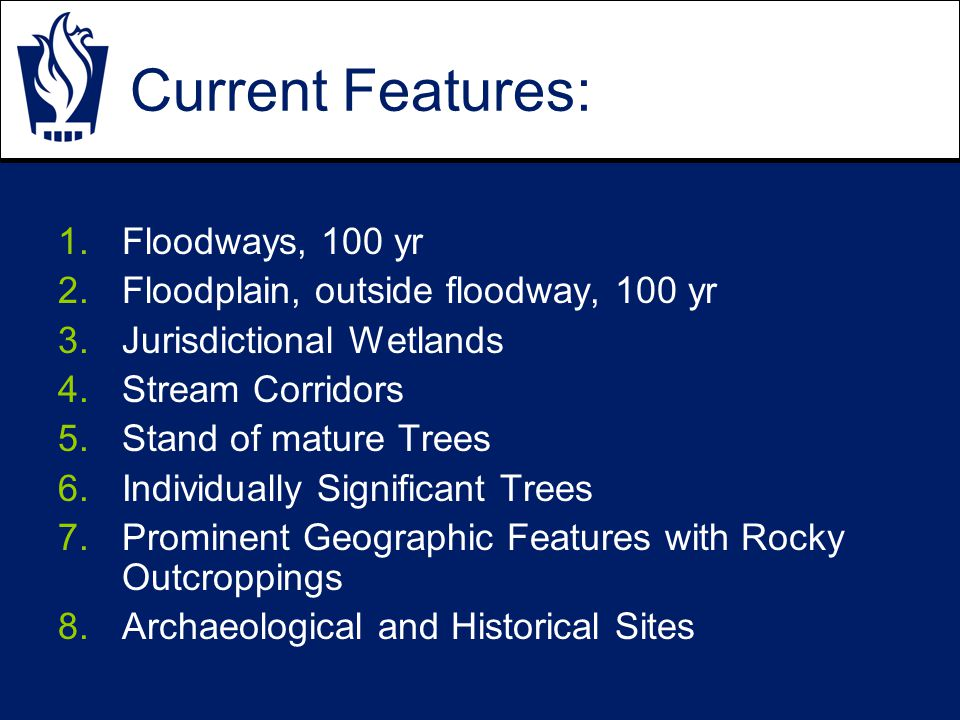 Current Features: 1.Floodways, 100 yr 2.Floodplain, outside floodway, 100 yr 3.Jurisdictional Wetlands 4.Stream Corridors 5.Stand of mature Trees 6.Individually Significant Trees 7.Prominent Geographic Features with Rocky Outcroppings 8.Archaeological and Historical Sites