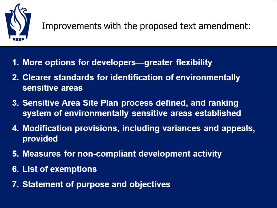 Improvements with the proposed text amendment: 1.More options for developers—greater flexibility 2.Clearer standards for identification of environmentally sensitive areas 3.Sensitive Area Site Plan process defined, and ranking system of environmentally sensitive areas established 4.Modification provisions, including variances and appeals, provided 5.Measures for non-compliant development activity 6.List of exemptions 7.Statement of purpose and objectives