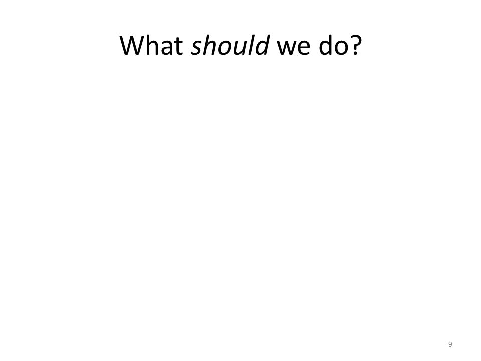 What should we do? 9