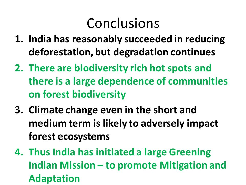 Conclusions 1.India has reasonably succeeded in reducing deforestation, but degradation continues 2.There are biodiversity rich hot spots and there is a large dependence of communities on forest biodiversity 3.Climate change even in the short and medium term is likely to adversely impact forest ecosystems 4.Thus India has initiated a large Greening Indian Mission – to promote Mitigation and Adaptation