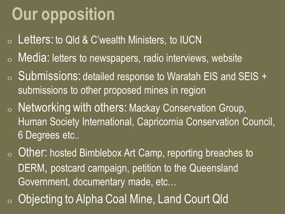 Our opposition o Letters: to Qld & C'wealth Ministers, to IUCN o Media: letters to newspapers, radio interviews, website o Submissions: detailed response to Waratah EIS and SEIS + submissions to other proposed mines in region o Networking with others: Mackay Conservation Group, Human Society International, Capricornia Conservation Council, 6 Degrees etc..