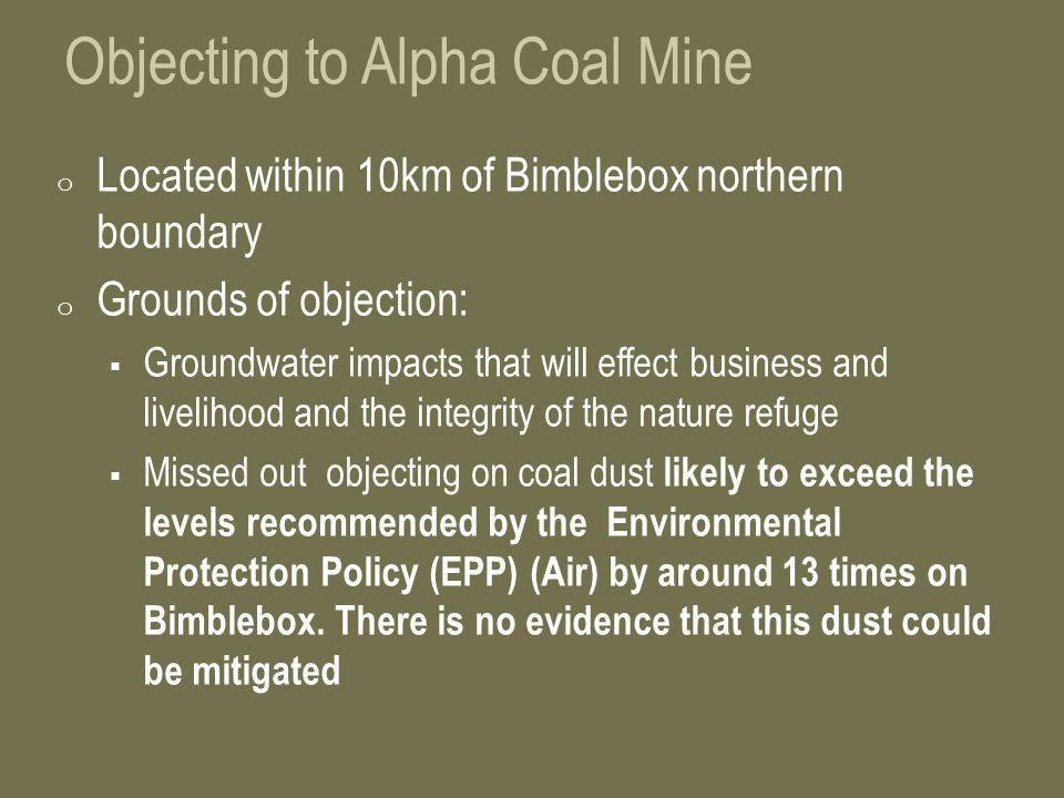 Objecting to Alpha Coal Mine o Located within 10km of Bimblebox northern boundary o Grounds of objection:  Groundwater impacts that will effect business and livelihood and the integrity of the nature refuge  Missed out objecting on coal dust likely to exceed the levels recommended by the Environmental Protection Policy (EPP) (Air) by around 13 times on Bimblebox.