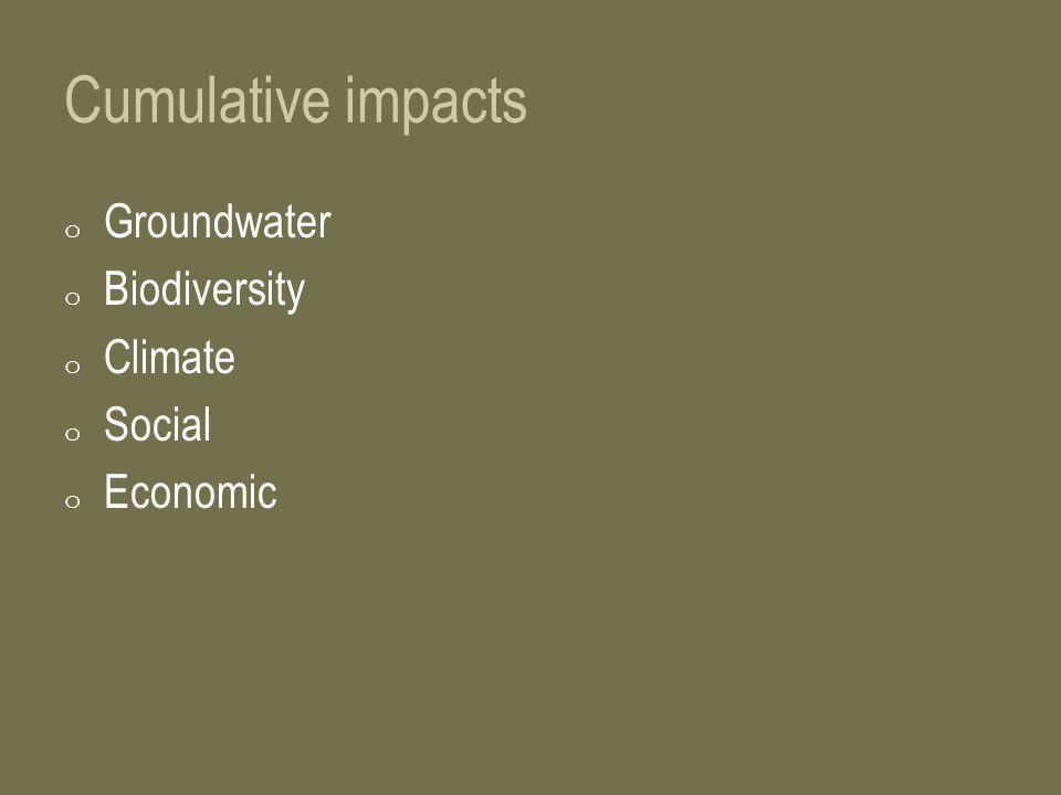 Cumulative impacts o Groundwater o Biodiversity o Climate o Social o Economic