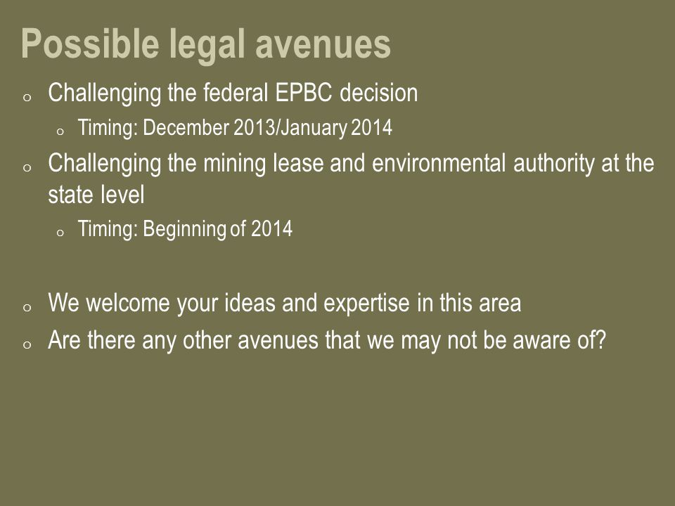 Possible legal avenues o Challenging the federal EPBC decision o Timing: December 2013/January 2014 o Challenging the mining lease and environmental authority at the state level o Timing: Beginning of 2014 o We welcome your ideas and expertise in this area o Are there any other avenues that we may not be aware of?
