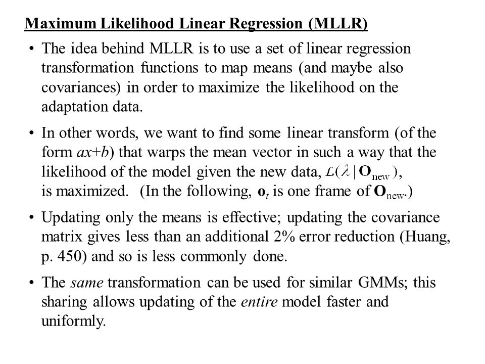 The idea behind MLLR is to use a set of linear regression transformation functions to map means (and maybe also covariances) in order to maximize the
