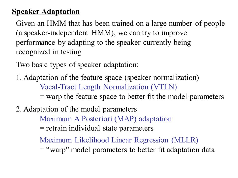 Speaker Adaptation Given an HMM that has been trained on a large number of people (a speaker-independent HMM), we can try to improve performance by ad