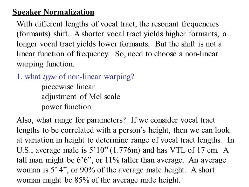 With different lengths of vocal tract, the resonant frequencies (formants) shift. A shorter vocal tract yields higher formants; a longer vocal tract y