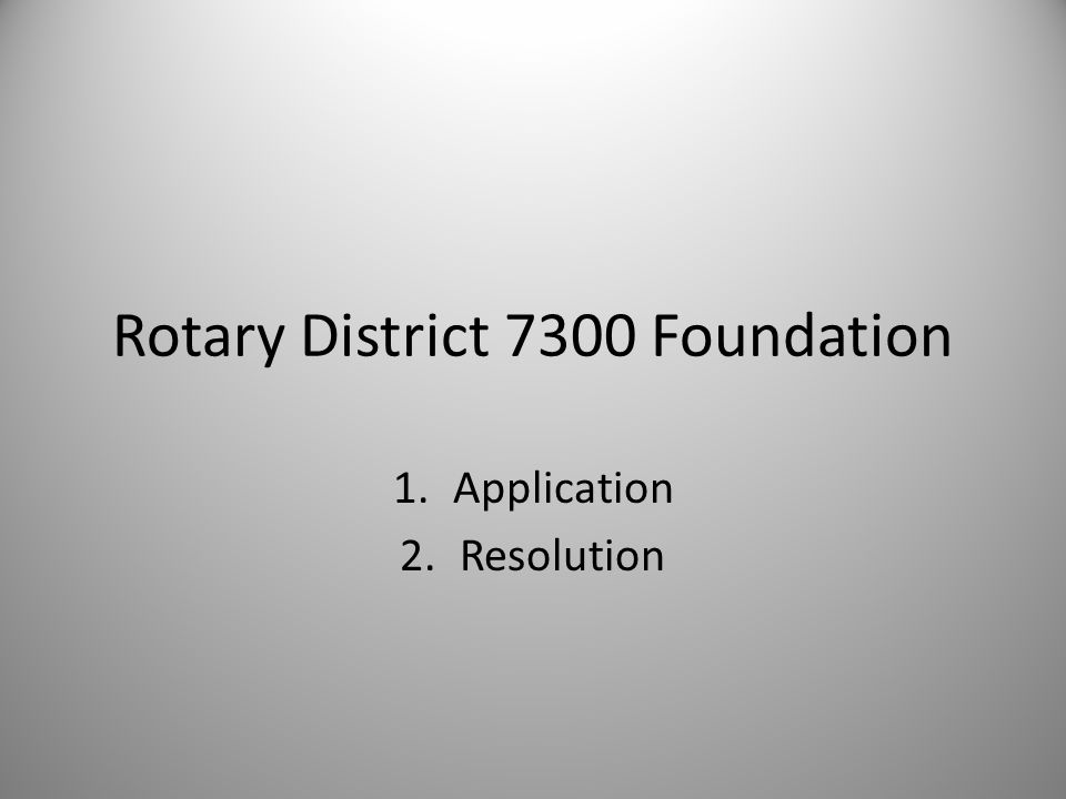 Rotary District 7300 Foundation 1.Application 2.Resolution