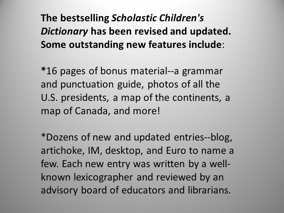 The bestselling Scholastic Children's Dictionary has been revised and updated. Some outstanding new features include: *16 pages of bonus material--a g