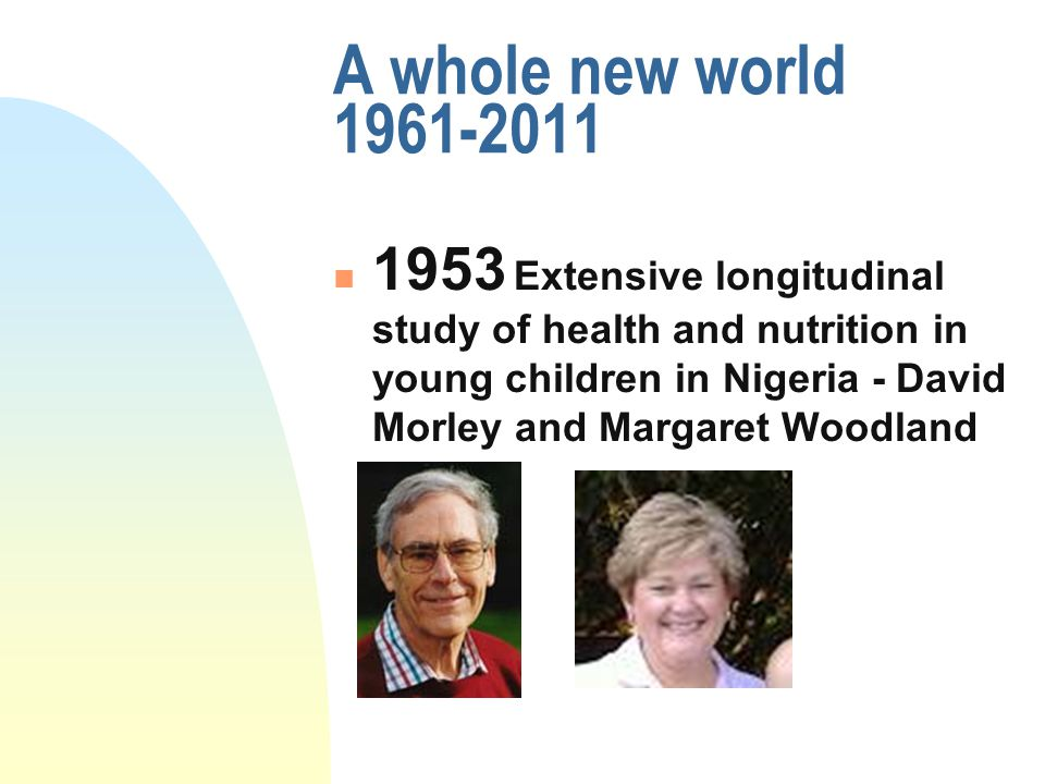 A whole new world 1961-2011 1953 Extensive longitudinal study of health and nutrition in young children in Nigeria - David Morley and Margaret Woodlan