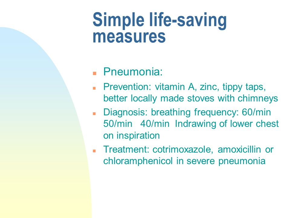 Simple life-saving measures n Pneumonia: n Prevention: vitamin A, zinc, tippy taps, better locally made stoves with chimneys n Diagnosis: breathing frequency: 60/min 50/min 40/min Indrawing of lower chest on inspiration n Treatment: cotrimoxazole, amoxicillin or chloramphenicol in severe pneumonia