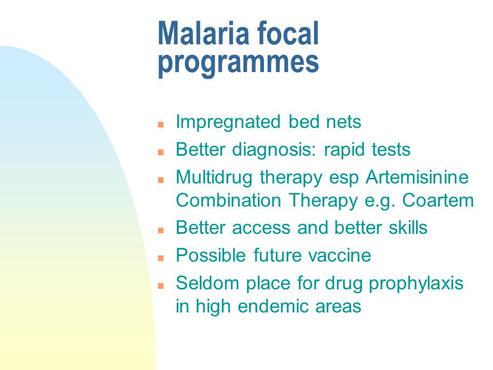 Malaria focal programmes n Impregnated bed nets n Better diagnosis: rapid tests n Multidrug therapy esp Artemisinine Combination Therapy e.g. Coartem