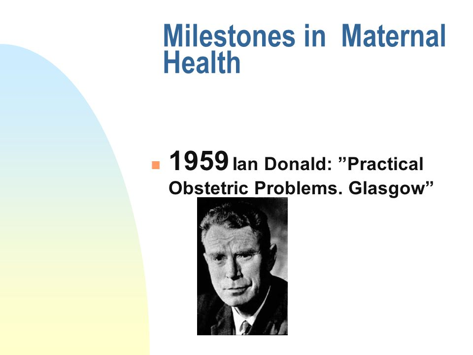"Milestones in Maternal Health 1959 Ian Donald: ""Practical Obstetric Problems. Glasgow"""