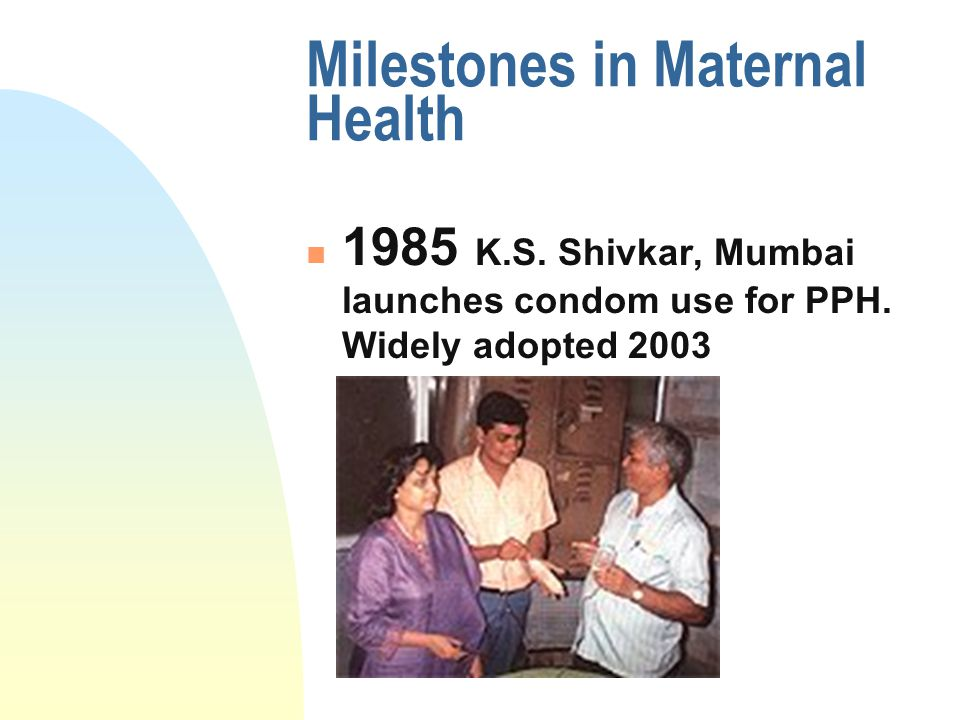 Milestones in Maternal Health 1985 K.S. Shivkar, Mumbai launches condom use for PPH. Widely adopted 2003
