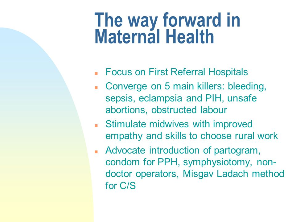 The way forward in Maternal Health n Focus on First Referral Hospitals n Converge on 5 main killers: bleeding, sepsis, eclampsia and PIH, unsafe abortions, obstructed labour n Stimulate midwives with improved empathy and skills to choose rural work n Advocate introduction of partogram, condom for PPH, symphysiotomy, non- doctor operators, Misgav Ladach method for C/S
