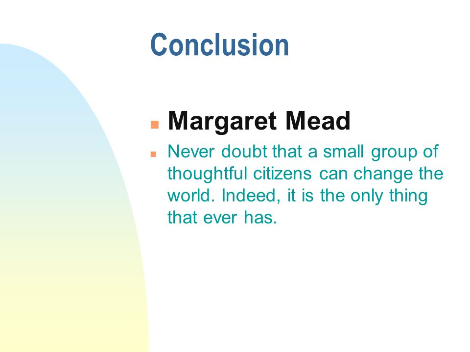 Conclusion Margaret Mead n Never doubt that a small group of thoughtful citizens can change the world.