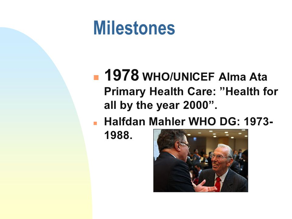 "Milestones 1978 WHO/UNICEF Alma Ata Primary Health Care: ""Health for all by the year 2000"". Halfdan Mahler WHO DG: 1973- 1988."