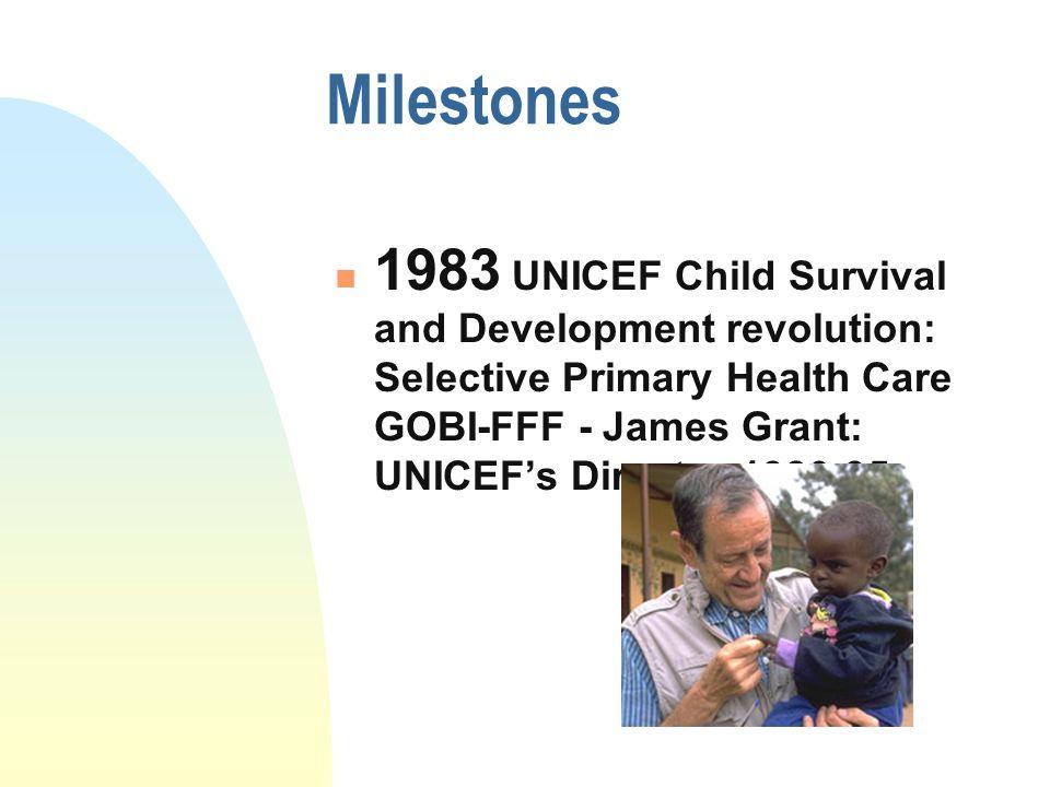 Milestones 1983 UNICEF Child Survival and Development revolution: Selective Primary Health Care GOBI-FFF - James Grant: UNICEF's Director 1980-95