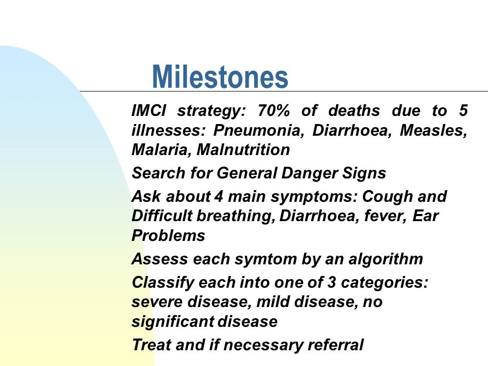 Milestones IMCI strategy: 70% of deaths due to 5 illnesses: Pneumonia, Diarrhoea, Measles, Malaria, Malnutrition Search for General Danger Signs Ask about 4 main symptoms: Cough and Difficult breathing, Diarrhoea, fever, Ear Problems Assess each symtom by an algorithm Classify each into one of 3 categories: severe disease, mild disease, no significant disease Treat and if necessary referral