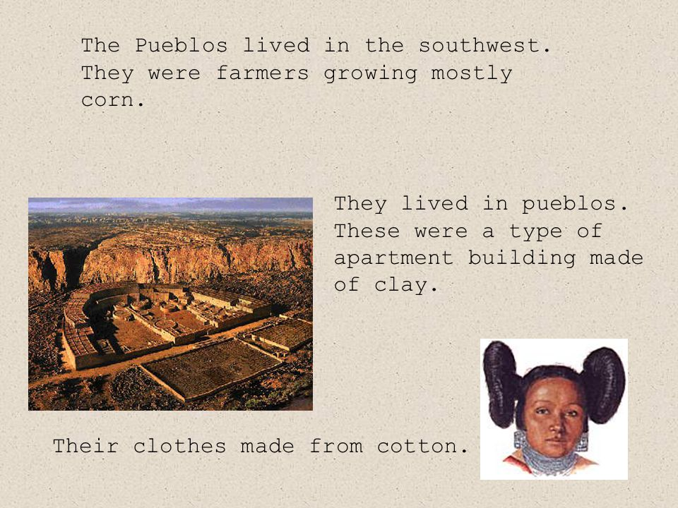 The Pueblos lived in the southwest. They were farmers growing mostly corn.