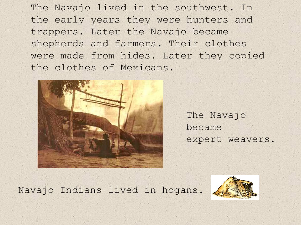 The Navajo lived in the southwest. In the early years they were hunters and trappers.