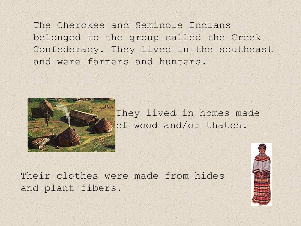 The Cherokee and Seminole Indians belonged to the group called the Creek Confederacy.