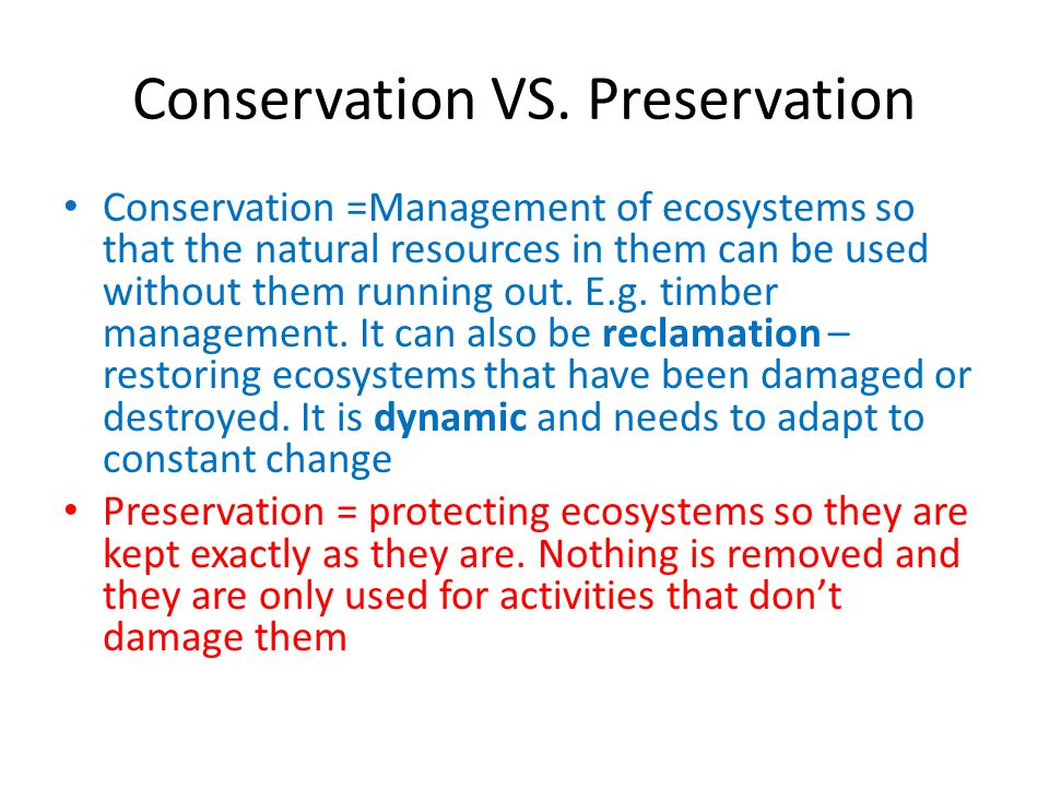 Conservation VS. Preservation Conservation =Management of ecosystems so that the natural resources in them can be used without them running out. E.g.