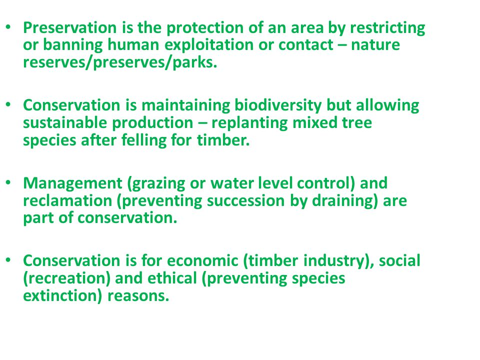 Preservation is the protection of an area by restricting or banning human exploitation or contact – nature reserves/preserves/parks. Conservation is m