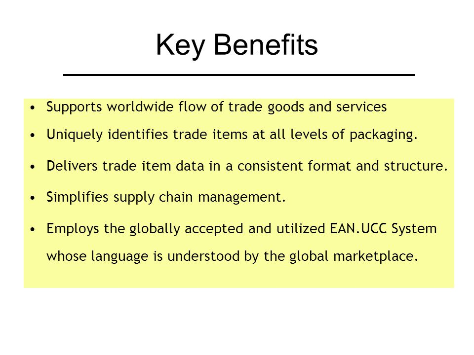 Key Benefits Supports worldwide flow of trade goods and services Uniquely identifies trade items at all levels of packaging.