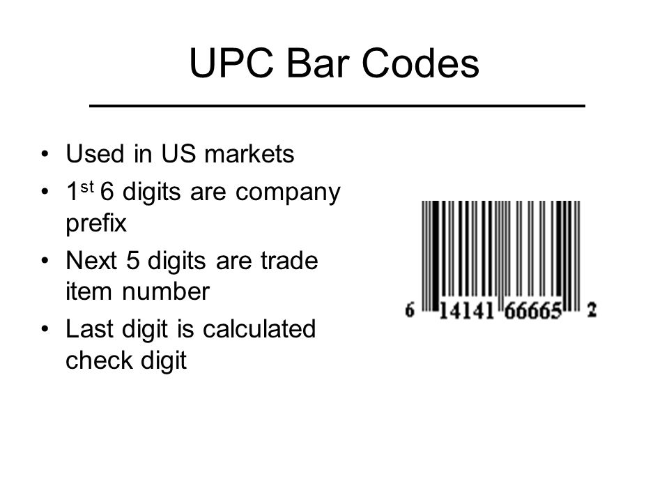 UPC Bar Codes Used in US markets 1 st 6 digits are company prefix Next 5 digits are trade item number Last digit is calculated check digit