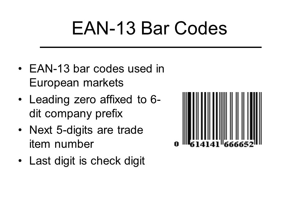 EAN-13 Bar Codes EAN-13 bar codes used in European markets Leading zero affixed to 6- dit company prefix Next 5-digits are trade item number Last digit is check digit