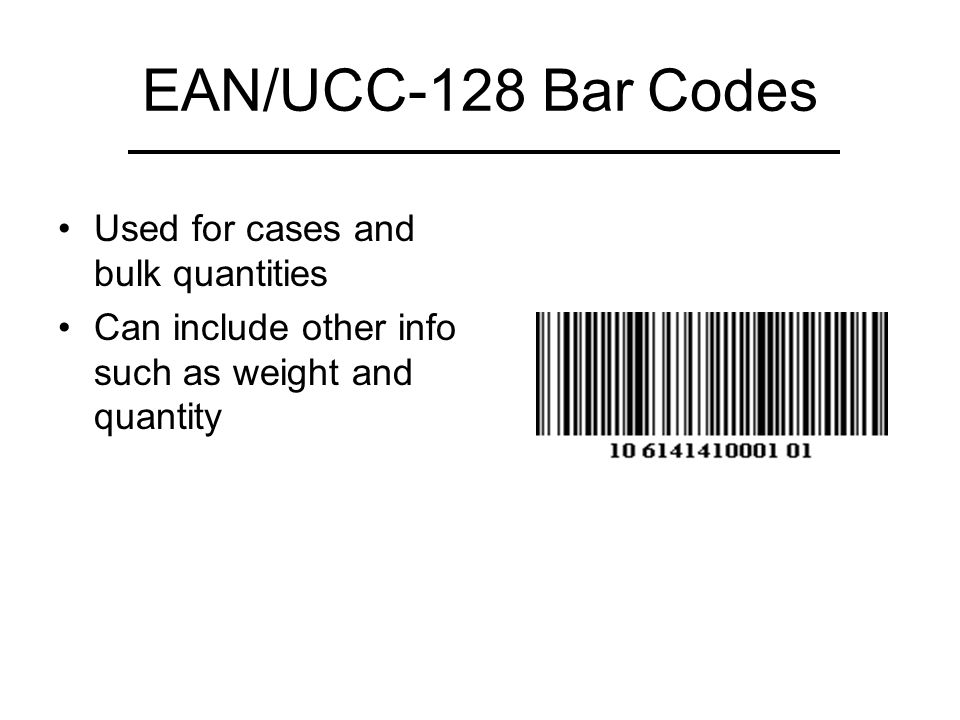 EAN/UCC-128 Bar Codes Used for cases and bulk quantities Can include other info such as weight and quantity